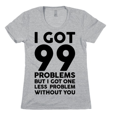 99 Problems But One Less Problem Without You Womens T-Shirt