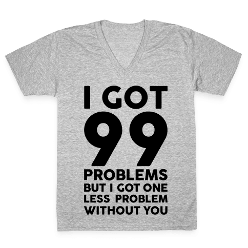 99 Problems But One Less Problem Without You V-Neck Tee Shirt