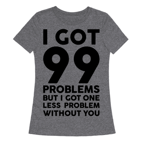 99 Problems But One Less Problem Without You