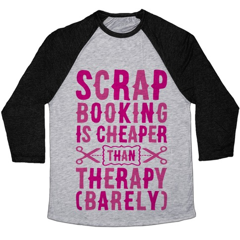 Scrapbooking Is Cheaper Than Therapy Baseball Tee