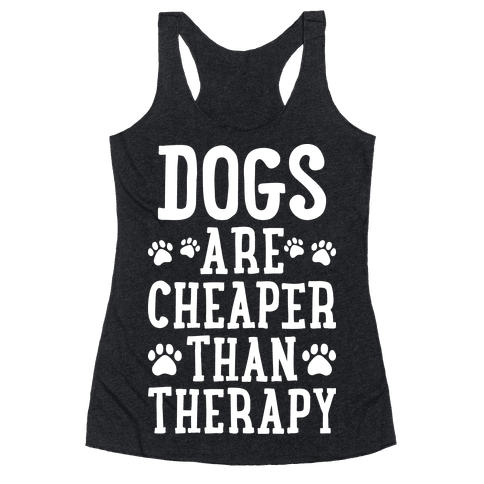 Dogs Are Cheaper Than Therapy Racerback Tank Top