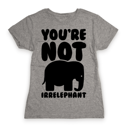 You're Not Irrelephant Womens T-Shirt