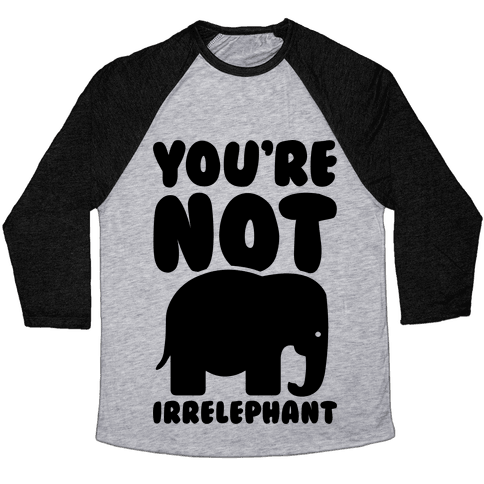 You're Not Irrelephant Baseball Tee