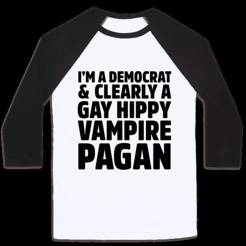 I'm a Democrat & Clearly a Gay Hippy Vampire Pagan Baseball Tee
