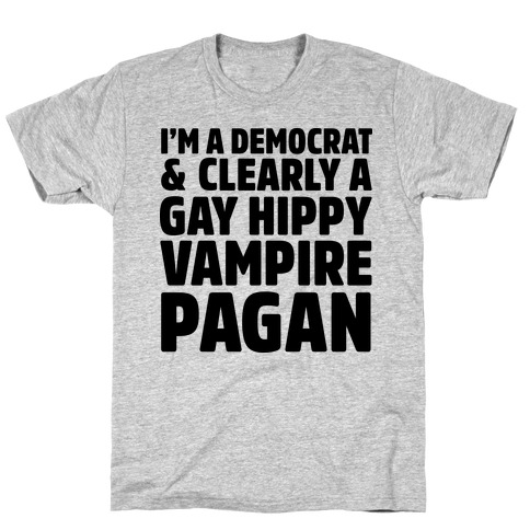 I'm a Democrat & Clearly a Gay Hippy Vampire Pagan T-Shirt