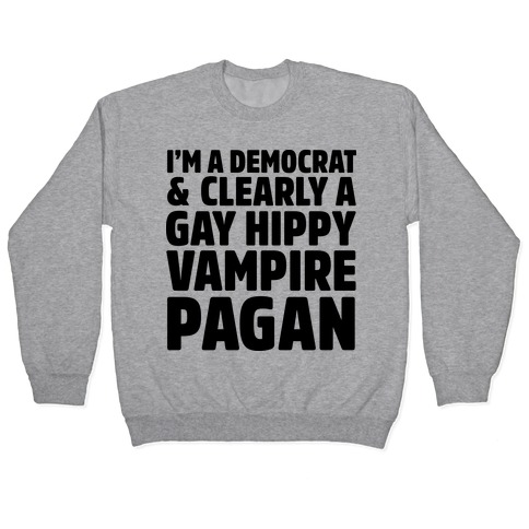 I'm a Democrat & Clearly a Gay Hippy Vampire Pagan Pullover
