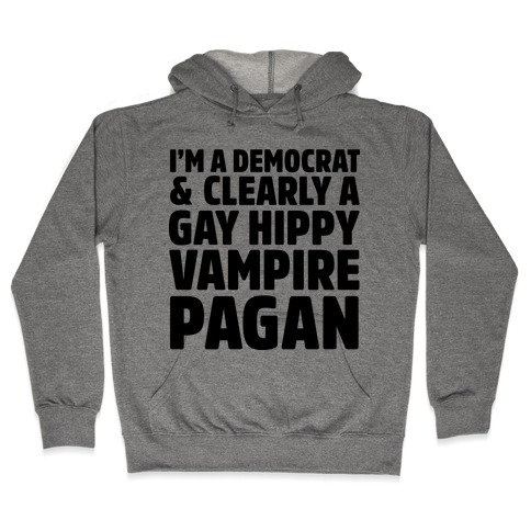 I'm a Democrat & Clearly a Gay Hippy Vampire Pagan Hooded Sweatshirt