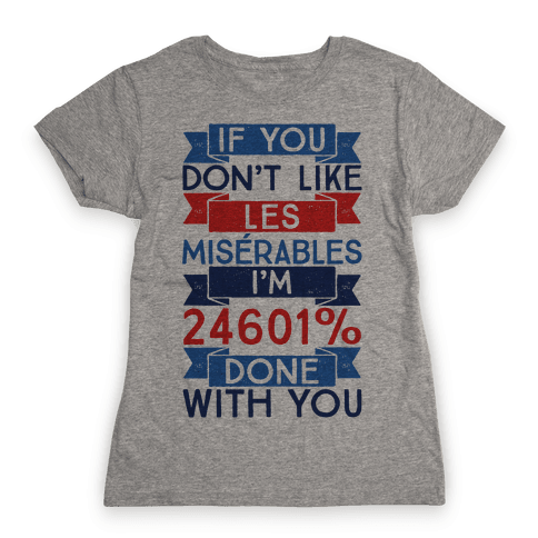 If You Don't Like Les Miserables I'm 24601 Percent Done With You Womens T-Shirt