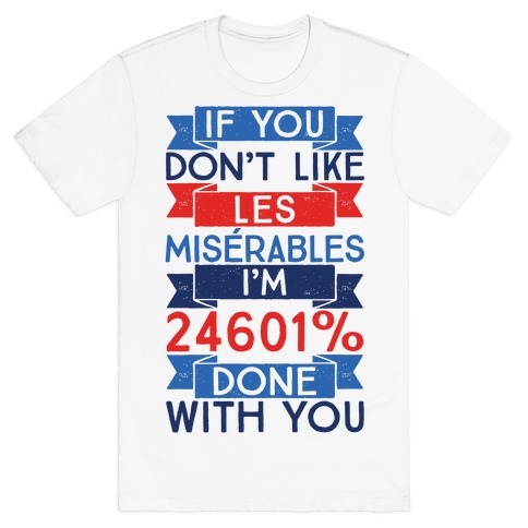 If You Don't Like Les Miserables I'm 24601 Percent Done With You T-Shirt