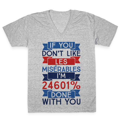 If You Don't Like Les Miserables I'm 24601 Percent Done With You V-Neck Tee Shirt