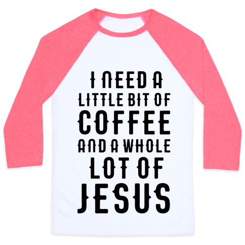 I Need A Little Bit Of Coffee And A Whole Lot Of Jesus Baseball Tee