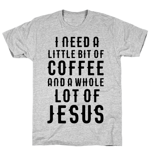 I Need A Little Bit Of Coffee And A Whole Lot Of Jesus Mens T-Shirt