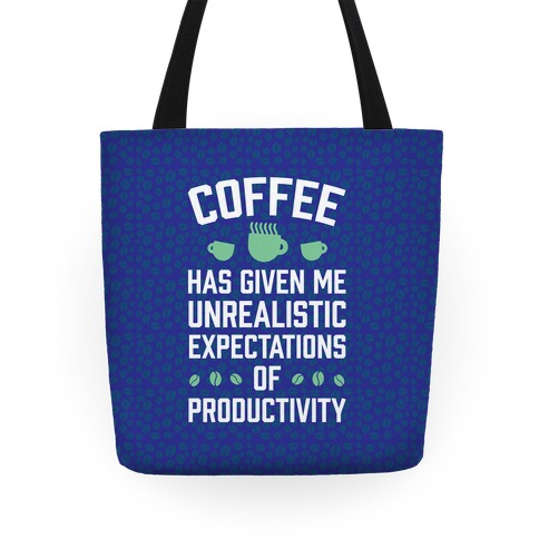 Coffee Has Given Me Unrealistic Expectations Of Productivity Tote