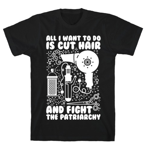All I Want to Do is Cut Hair and Fight the Patriarchy T-Shirt