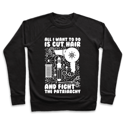 All I Want to Do is Cut Hair and Fight the Patriarchy Pullover
