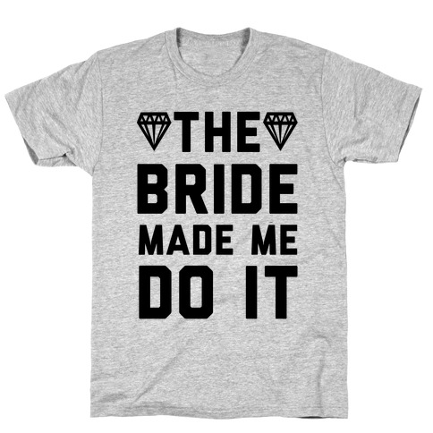 The Bride Made Me Do It T-Shirt