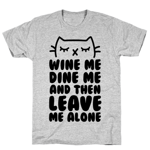 Wine Me, Dine Me, And Then Leave Me Alone  Mens T-Shirt