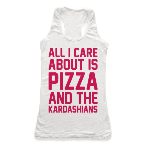 All I Care About Is Pizza and The Kardashians Racerback Tank Top