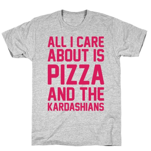 All I Care About Is Pizza and The Kardashians T-Shirt