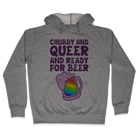 Chubby And Queer And Ready For Beer Hooded Sweatshirt