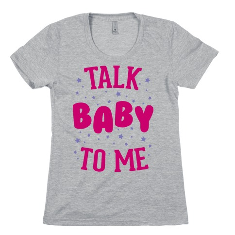 Talk Baby To Me Womens T-Shirt