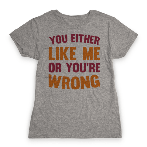You Either Like Me Or You're Wrong Womens T-Shirt