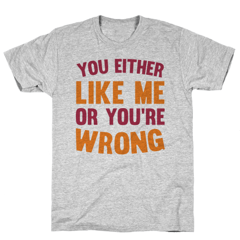 You Either Like Me Or You're Wrong Mens T-Shirt