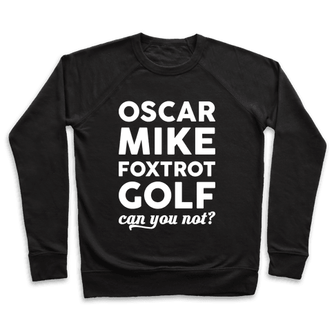 Oscar Mike Foxtrot Golf Can You Not? Pullover