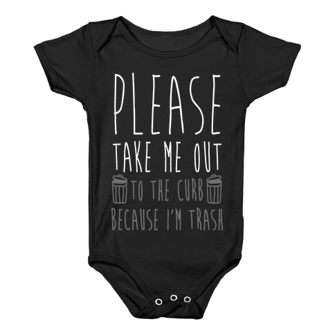 Please Take Me Out To The Curb Because I Am Trash Baby Onesy