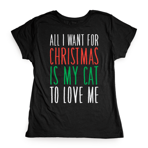 All I Want For Christmas Is My Cat To Love Me  Womens T-Shirt