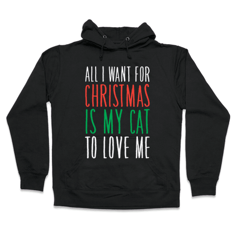 All I Want For Christmas Is My Cat To Love Me  Hooded Sweatshirt