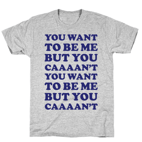 You Want To Be Me But You Can't Mens T-Shirt