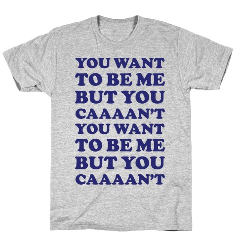 You Want To Be Me But You Can't T-Shirt
