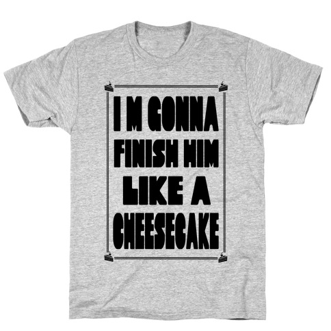 I'm Gonna Finish Him Like A Cheesecake Mens T-Shirt