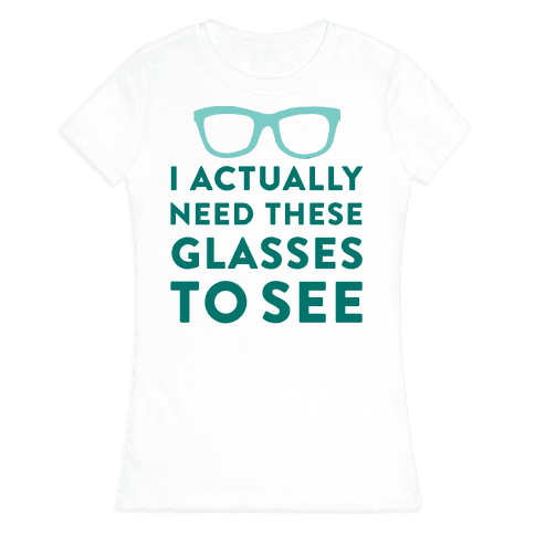 I Actually Need These Glasses To See Womens T-Shirt