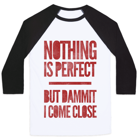 Nothing Is Perfect But Dammit I Come Close Baseball Tee