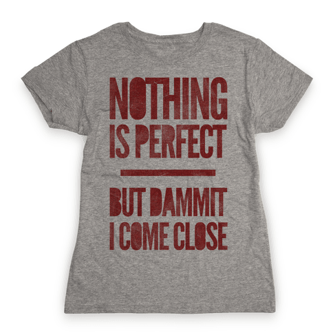 Nothing Is Perfect But Dammit I Come Close Womens T-Shirt