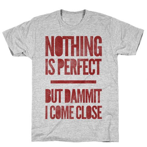 Nothing Is Perfect But Dammit I Come Close Mens T-Shirt