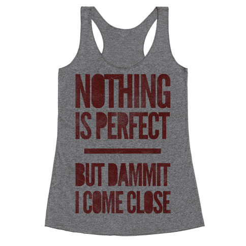 Nothing Is Perfect But Dammit I Come Close Racerback Tank Top