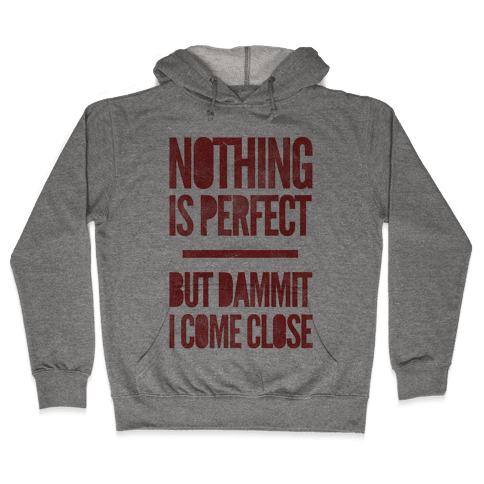 Nothing Is Perfect But Dammit I Come Close Hooded Sweatshirt