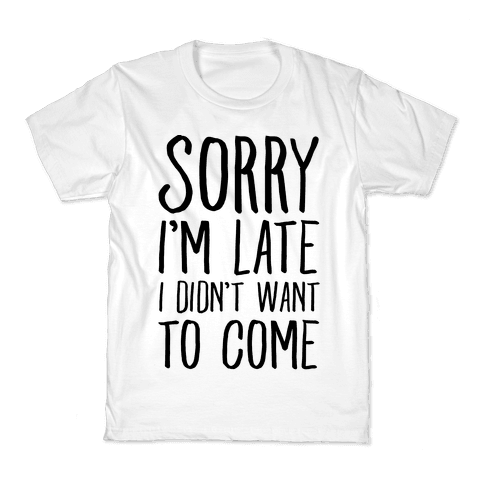 Sorry I'm Late I Didn't Want To Come Kids T-Shirt