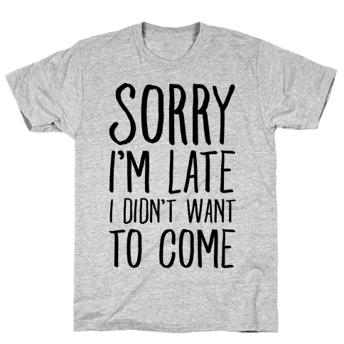 Sorry I'm Late I Didn't Want To Come Mens T-Shirt