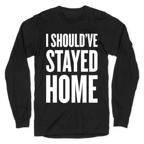 I Should've Stayed Home Long Sleeve T-Shirt