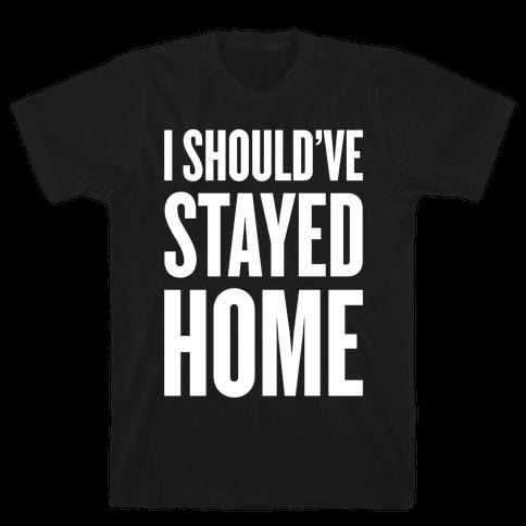 I Should've Stayed Home Mens T-Shirt