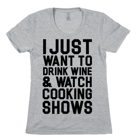 I Just Wanna Drink Wine and Watch Cooking Shows Womens T-Shirt