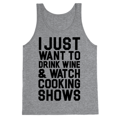 I Just Wanna Drink Wine and Watch Cooking Shows Tank Top
