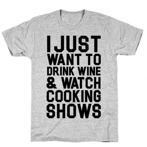 I Just Wanna Drink Wine and Watch Cooking Shows Mens T-Shirt