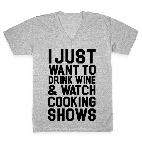 I Just Wanna Drink Wine and Watch Cooking Shows V-Neck Tee Shirt