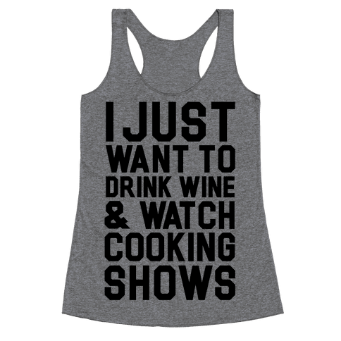 I Just Wanna Drink Wine and Watch Cooking Shows Racerback Tank Top