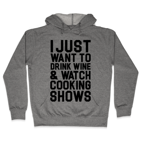 I Just Wanna Drink Wine and Watch Cooking Shows Hooded Sweatshirt